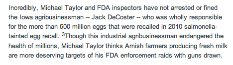 """Incredibly, Michael Taylor and FDA inspectors have not arrested or fined the Iowa agribusinessman -- Jack DeCoster -- who was wholly responsible for the more than 500 million eggs that were recalled in 2010 salmonella-tainted egg recall. 3Though this industrial agribusinessman endangered the health of millions, Michael Taylor thinks Amish farmers producing fresh milk are more deserving targets of his FDA enforcement raids with guns drawn."""